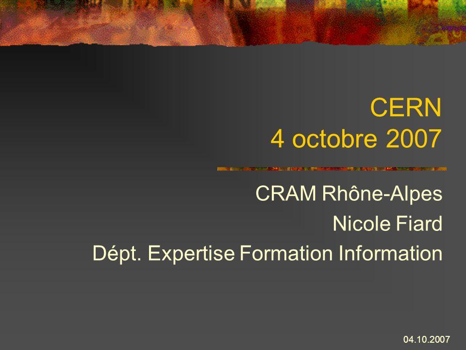 04.10.2007 CERN 4 octobre 2007 CRAM Rhône-Alpes Nicole Fiard Dépt. Expertise Formation Information