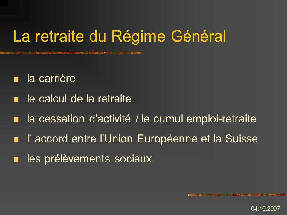 04.10.2007 La retraite du Régime Général la carrière le calcul de la retraite la cessation d activité / le cumul emploi-retraite l accord entre l Union Européenne et la Suisse les prélèvements sociaux