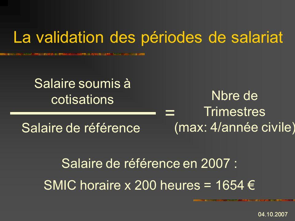 04.10.2007 La validation des périodes de salariat Salaire soumis à cotisations Salaire de référence = Nbre de Trimestres (max: 4/année civile) Salaire de référence en 2007 : SMIC horaire x 200 heures = 1654