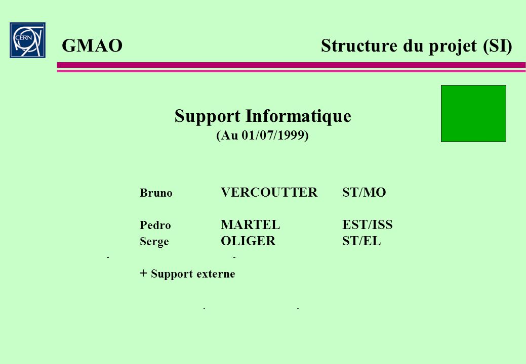 GMAO Structure du projet (SI) Support Informatique (Au 01/07/1999) Bruno VERCOUTTERST/MO Pedro MARTELEST/ISS Serge OLIGERST/EL + Support externe