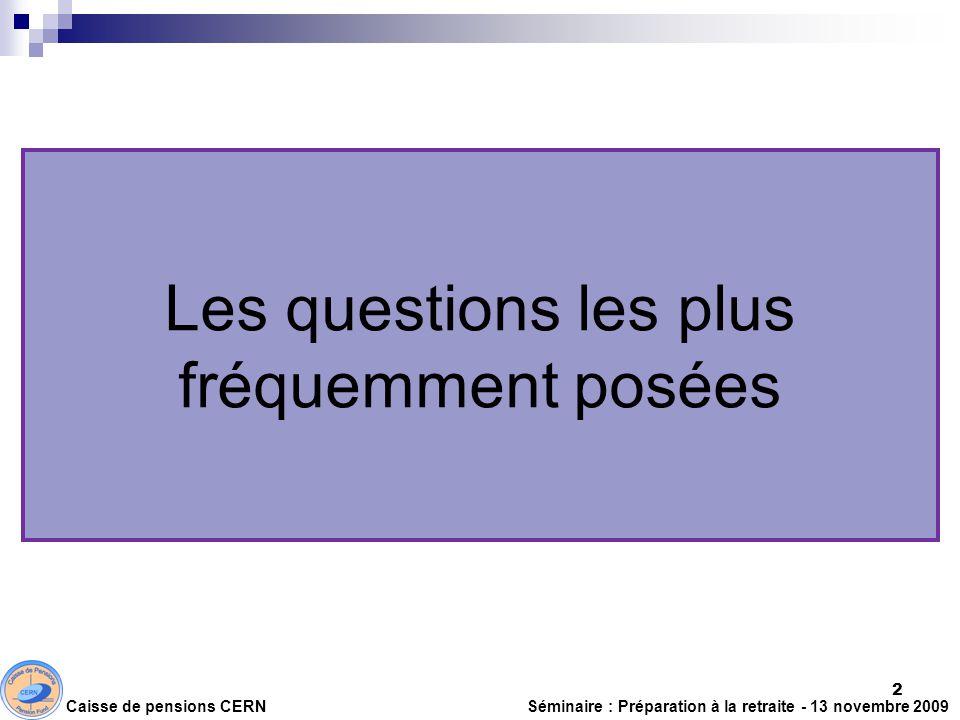 Les questions les plus fréquemment posées Caisse de pensions CERN Séminaire : Préparation à la retraite - 13 novembre 2009 2