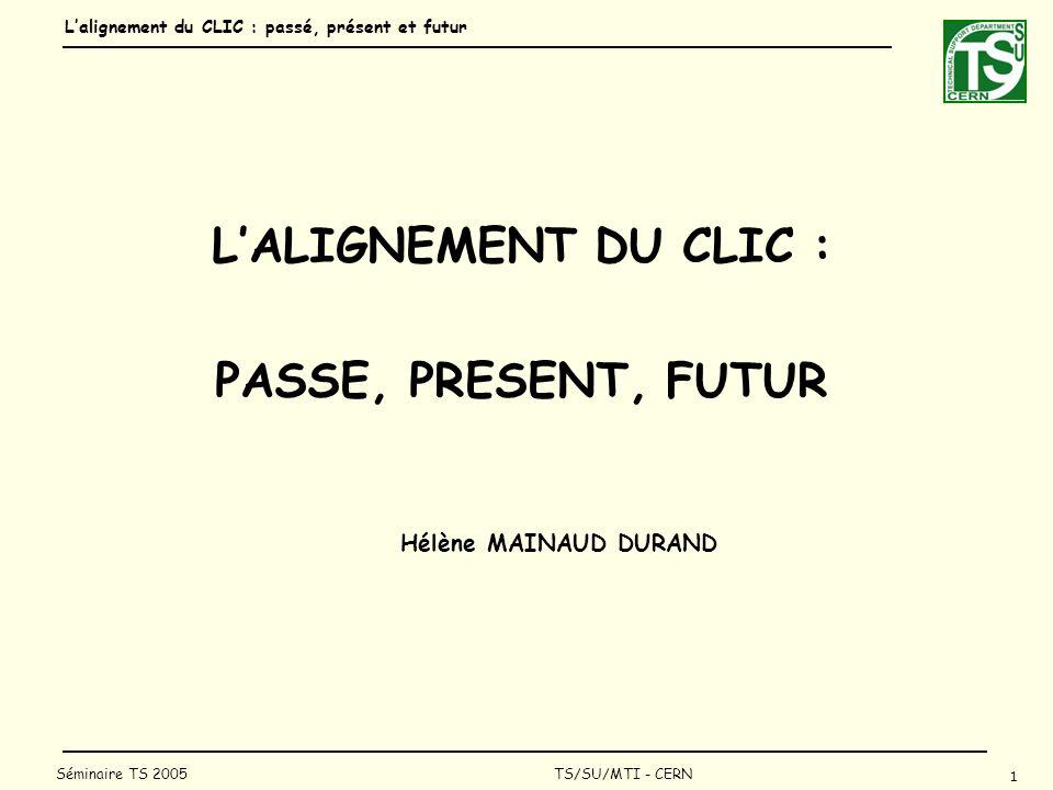 Lalignement du CLIC : passé, présent et futur 1 Séminaire TS 2005 TS/SU/MTI - CERN LALIGNEMENT DU CLIC : PASSE, PRESENT, FUTUR Hélène MAINAUD DURAND