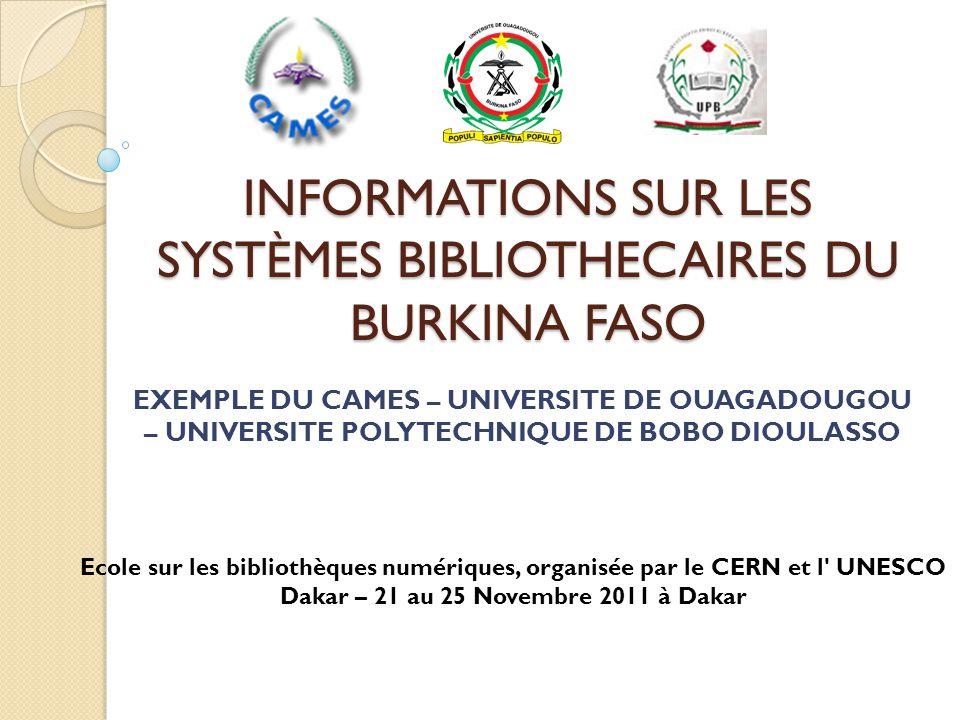 INFORMATIONS SUR LES SYSTÈMES BIBLIOTHECAIRES DU BURKINA FASO EXEMPLE DU CAMES – UNIVERSITE DE OUAGADOUGOU – UNIVERSITE POLYTECHNIQUE DE BOBO DIOULASSO Ecole sur les bibliothèques numériques, organisée par le CERN et l UNESCO Dakar – 21 au 25 Novembre 2011 à Dakar