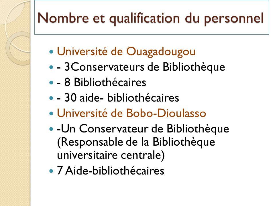 Nombre et qualification du personnel Université de Ouagadougou - 3Conservateurs de Bibliothèque - 8 Bibliothécaires - 30 aide- bibliothécaires Université de Bobo-Dioulasso -Un Conservateur de Bibliothèque (Responsable de la Bibliothèque universitaire centrale) 7 Aide-bibliothécaires