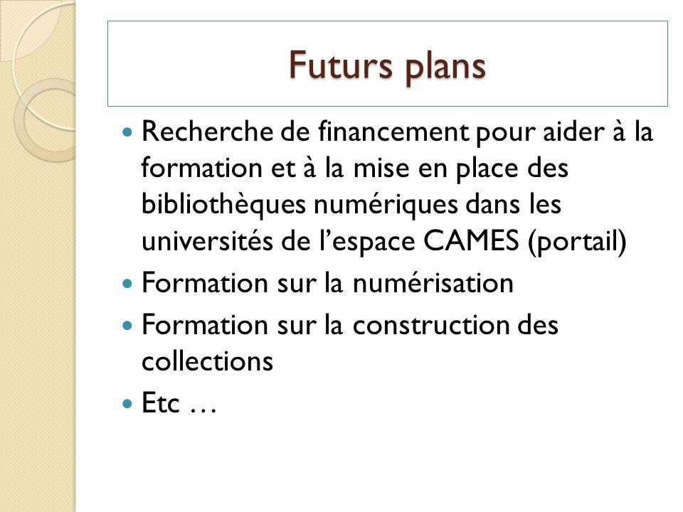 Futurs plans Recherche de financement pour aider à la formation et à la mise en place des bibliothèques numériques dans les universités de lespace CAMES (portail) Formation sur la numérisation Formation sur la construction des collections Etc …