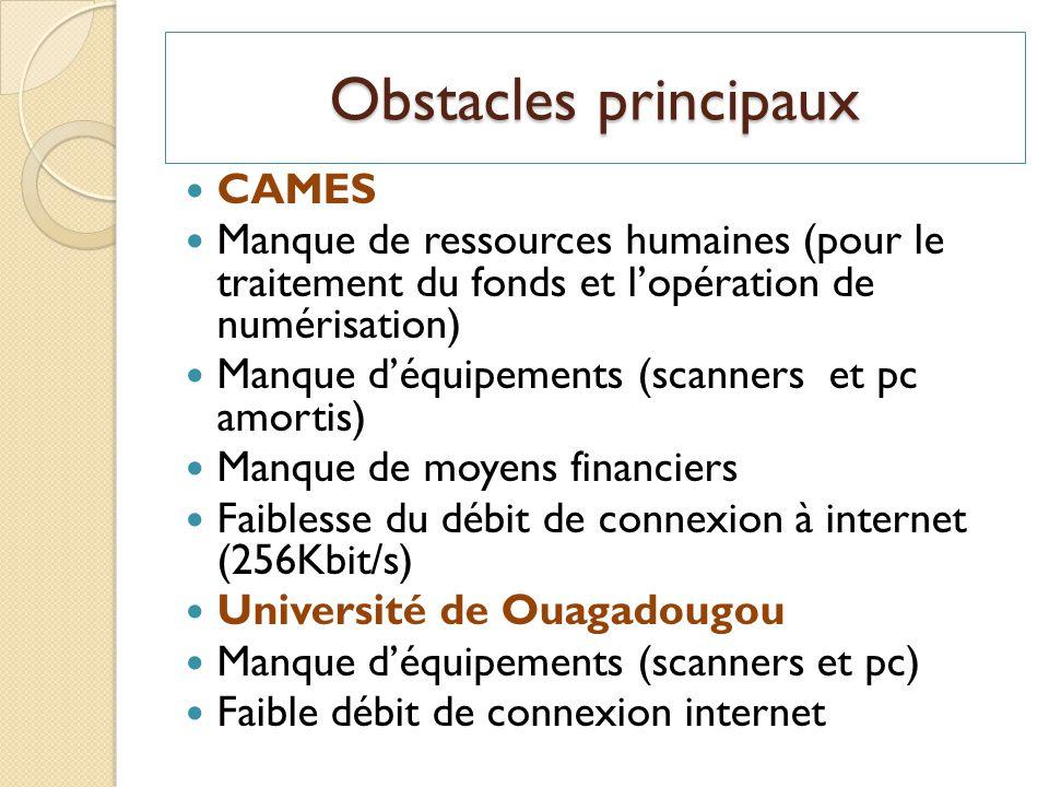 Obstacles principaux CAMES Manque de ressources humaines (pour le traitement du fonds et lopération de numérisation) Manque déquipements (scanners et pc amortis) Manque de moyens financiers Faiblesse du débit de connexion à internet (256Kbit/s) Université de Ouagadougou Manque déquipements (scanners et pc) Faible débit de connexion internet