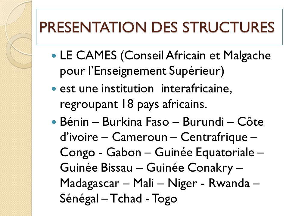 PRESENTATION DES STRUCTURES LE CAMES (Conseil Africain et Malgache pour lEnseignement Supérieur) est une institution interafricaine, regroupant 18 pay