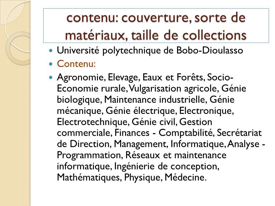 contenu: couverture, sorte de matériaux, taille de collections Taille des collections Fonds documentaire : 17.000 environ + 100 CD-ROM +700 Thèses en Médecine Plus de 800 Thèses et Mémoires numérisés et mis en ligne Accessibilité via les sites suivants :http://www.univ-bobo.bf et http://www.beep.ird.fr ethttp://www.univ-bobo.bf http://www.beep.ird.fr http://www.rebist.bf.refer.org