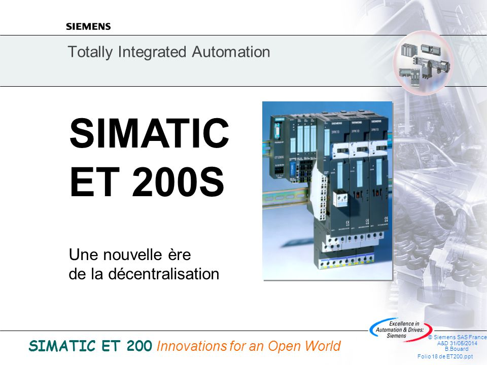 © Siemens SAS France A&D 31/05/2014 B.Bouard Folio 17 de ET200.ppt SIMATIC ET 200 Innovations for an Open World La station de périphérie décentralisée