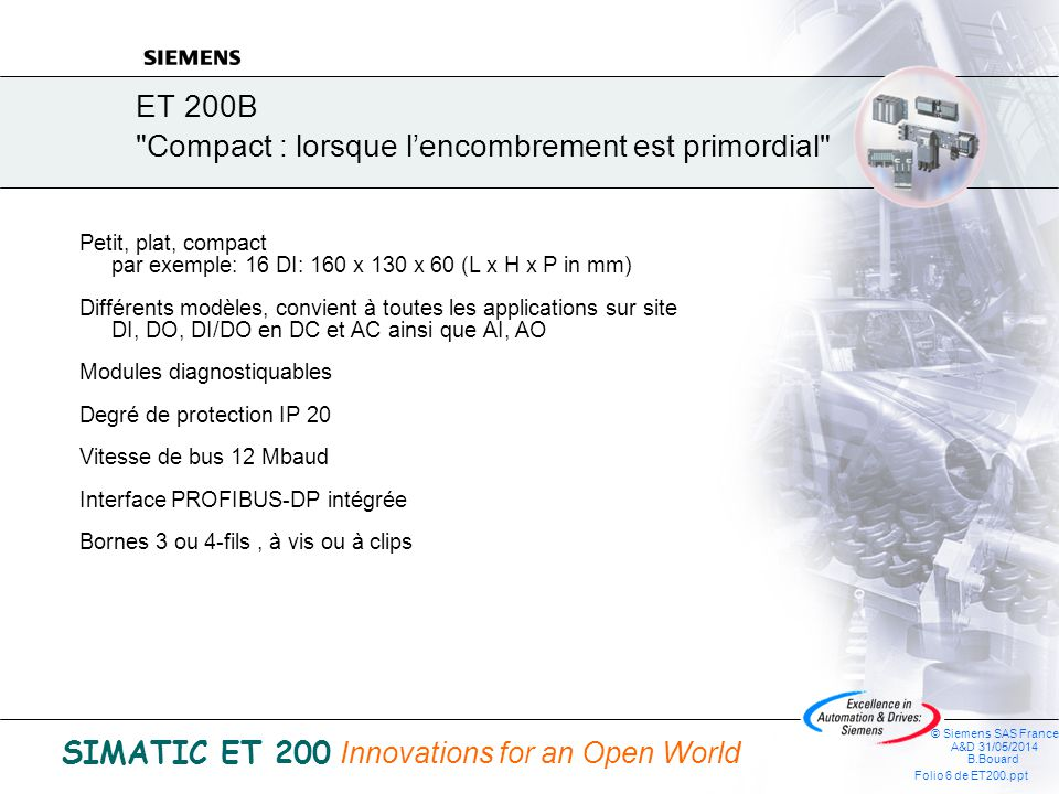 © Siemens SAS France A&D 31/05/2014 B.Bouard Folio 6 de ET200.ppt SIMATIC ET 200 Innovations for an Open World ET 200B Compact : lorsque lencombrement est primordial Petit, plat, compact par exemple: 16 DI: 160 x 130 x 60 (L x H x P in mm) Différents modèles, convient à toutes les applications sur site DI, DO, DI/DO en DC et AC ainsi que AI, AO Modules diagnostiquables Degré de protection IP 20 Vitesse de bus 12 Mbaud Interface PROFIBUS-DP intégrée Bornes 3 ou 4-fils, à vis ou à clips
