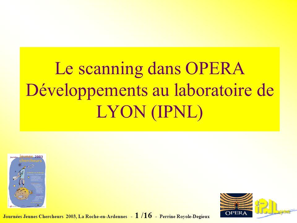 Journées Jeunes Chercheurs 2003, La Roche-en-Ardennes - 1 /16 - Perrine Royole-Degieux Le scanning dans OPERA Développements au laboratoire de LYON (IPNL)