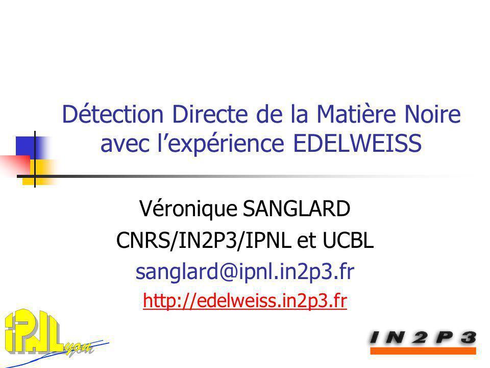 Détection Directe de la Matière Noire avec lexpérience EDELWEISS Véronique SANGLARD CNRS/IN2P3/IPNL et UCBL sanglard@ipnl.in2p3.fr http://edelweiss.in