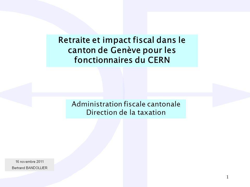 1 16 novembre 2011 Bertrand BANDOLLIER Retraite et impact fiscal dans le canton de Genève pour les fonctionnaires du CERN Administration fiscale cantonale Direction de la taxation