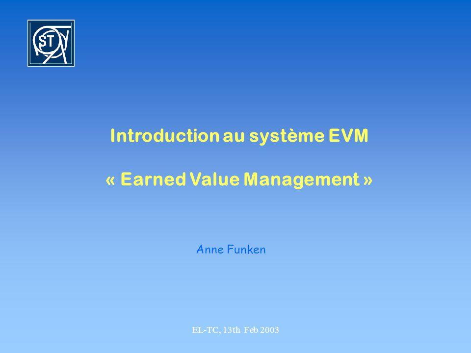 EL-TC, 13th Feb 2003 Introduction au système EVM « Earned Value Management » Anne Funken