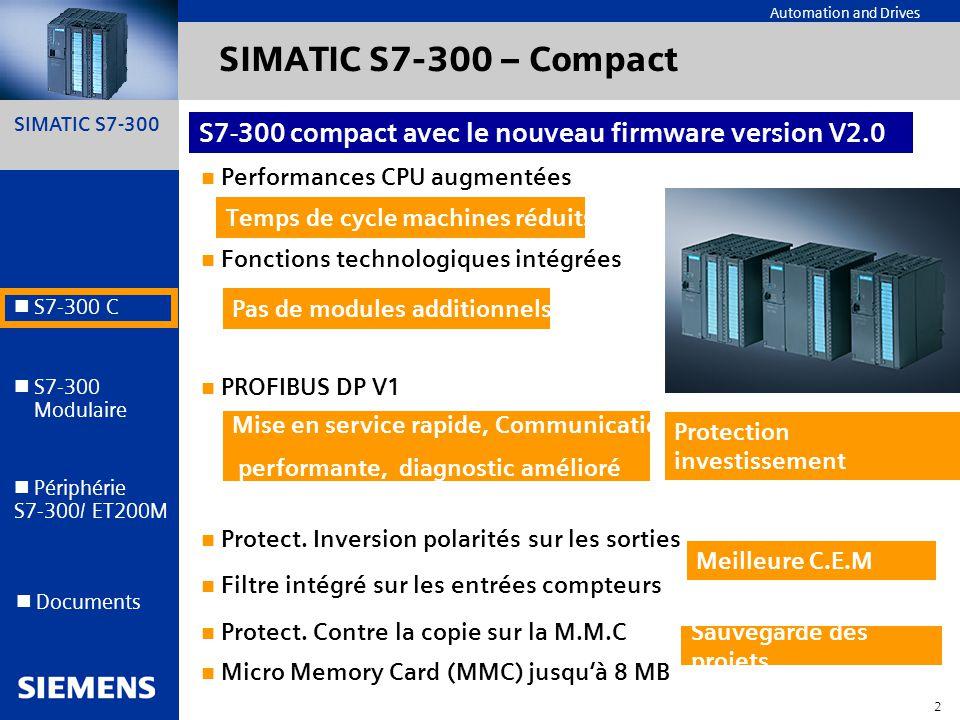 SIMATIC S7-300 13 Automation and Drives S7-300 C S7-300 Modulaire S7-300 Modulaire Périphérie S7-300/ ET200M Documents Nouvelles cartes de périphérie S7 300/ET200M Cartes TOR 6ES73217HB000AB0 16 entrée TOR avec diag, fct isochrone, réglage du filtre et int possible 6ES73217HB800AB0 idem outdoor mais pas isochrone 6ES74217HB010AB0 16 E 24 V rapide, filtre réglable, int 6ES74227BL000AB0 32 sorties 24V temps de traitement amélioré .
