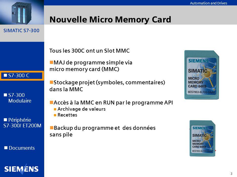 SIMATIC S7-300 4 Automation and Drives S7-300 C S7-300 Modulaire S7-300 Modulaire Périphérie S7-300/ ET200M Documents La gamme des CPU 300C Mémoire de travail en Ko E/S intégrées fonctions technologiques Interfaces autres que MPI Nbre dOP+PG Extension CPU 313C 32 24E/16S TOR, 4+1E/2A analog Comptage PID --- 8 4-châssis CPU 312C 16 10E/6S TOR Comptage --- 6 1-châssis CPU 313C-2PtP 32 16E/16S TOR Comptage PID PtP 8 4-châssis CPU 314C-PtP 48 24E/16S TOR, 4+1E/2A analog Comptage PID position.