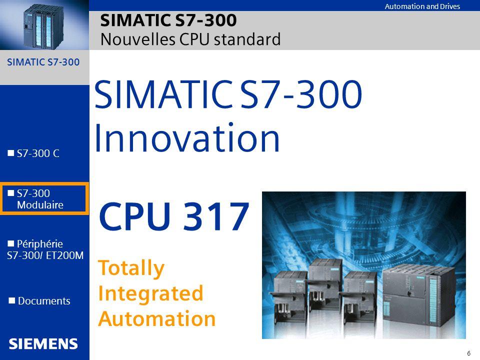 SIMATIC S7-300 7 Automation and Drives S7-300 C S7-300 Modulaire S7-300 Modulaire Périphérie S7-300/ ET200M Documents Standard CPU 317-2 DP Augmentation de performance Performance de communication Sécurité intégrée Puissance et économie SIMATIC S7-300 CPU 317 - Overview Non encore libéré à la vente Nouvelles CPUs 317 PROFInet/Ethernet CPU 317-2 PN/DP Fail-safe CPU 317F-2 DP pour Safety Integrated T echnologique CPU 317T-2 DP avec fonction de motion control