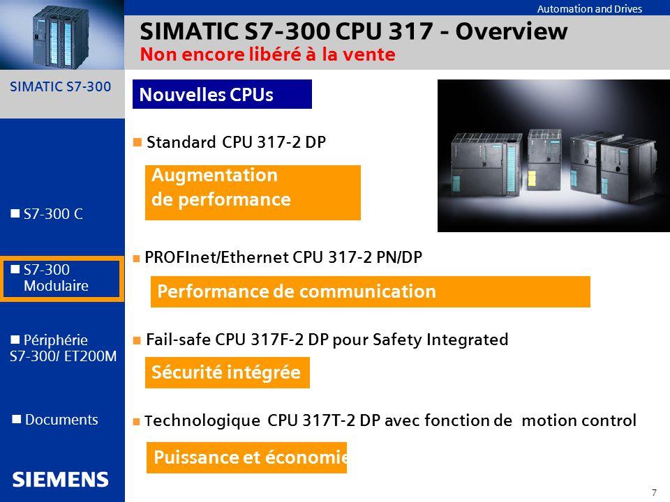 SIMATIC S7-300 8 Automation and Drives S7-300 C S7-300 Modulaire S7-300 Modulaire Périphérie S7-300/ ET200M Documents CPU 317 - Design Compacte (largeur 80 mm = 50% CPU 318) Gain de place et de coûts 1ère interface : Interface MPI/DP (configurable en DP master/slave) 2ème interface : Interface Profibus DP (master/slave) (CPU 317-2 DP) 2ème interface : Ethernet/PROFInet (CPU 317-2 PN/DP) CPU 317-2 DP Répartion optimisée des composants Profibus sur plusieurs réseaux DP Micro Memory Card jusquà 8 Mo Zéro maintenance Rémanence des données sans batterie Stockage projet STEP 7 CBA ou CPU 317-2 PN/DP