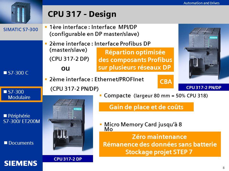 SIMATIC S7-300 9 Automation and Drives S7-300 C S7-300 Modulaire S7-300 Modulaire Périphérie S7-300/ ET200M Documents Technical highlights - CPU 317 (par rapport à CPU 315-2 new ) 10 x plus rapide en virgule fixe 2 x plus rapide sur mots 3 x plus rapide virgule flottante Plus de capacités Augmentation de performance Temps de cycles Machine réduits (par rapport à CPU 315-2 new ) 512 Ko RAM 512 compteurs/tempos, 32768 bit internes Numérotation 0...2047 (FC, FB, DB) Mémoire image I/O: 256/256 octets Réutilisation plus facile des programmes SIMATIC Réduction de coûts dû aux engineering tools (SFC, CFC, S7-Graph,...)