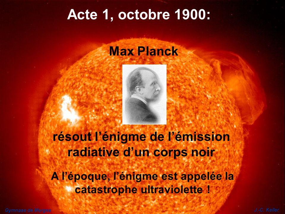Gymnase de Morges J.-C. Keller résout lénigme de lémission radiative dun corps noir Acte 1, octobre 1900: Max Planck A lépoque, lénigme est appelée la