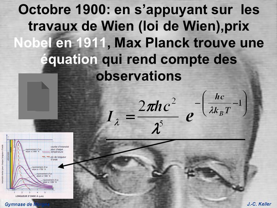 Gymnase de Morges J.-C. Keller Octobre 1900: en sappuyant sur les travaux de Wien (loi de Wien),prix Nobel en 1911, Max Planck trouve une équation qui