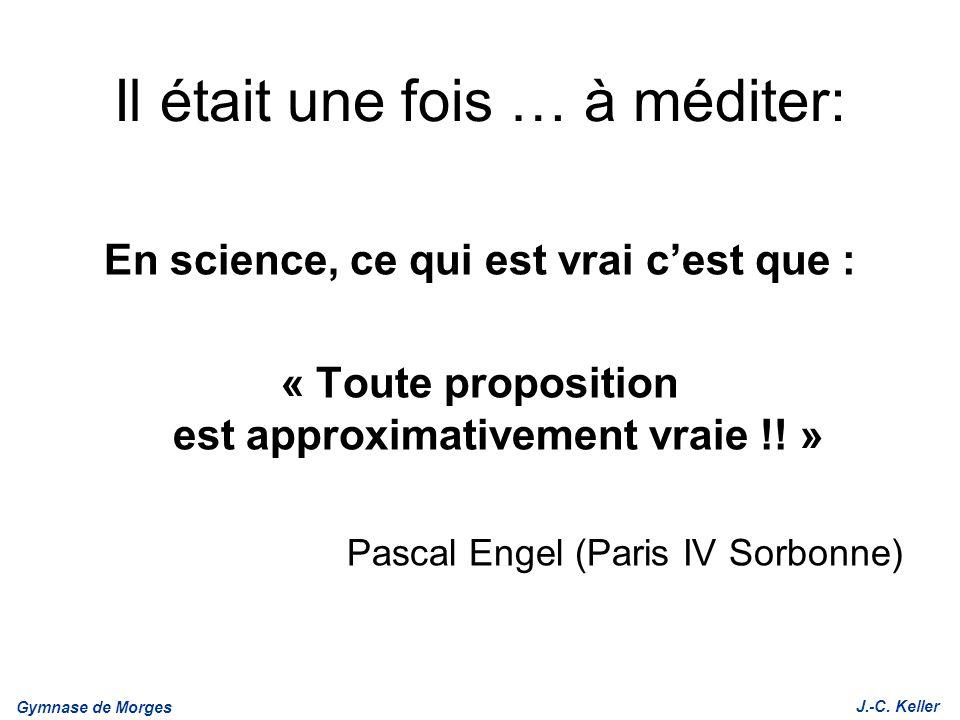 Gymnase de Morges J.-C. Keller Il était une fois … à méditer: En science, ce qui est vrai cest que : « Toute proposition est approximativement vraie !