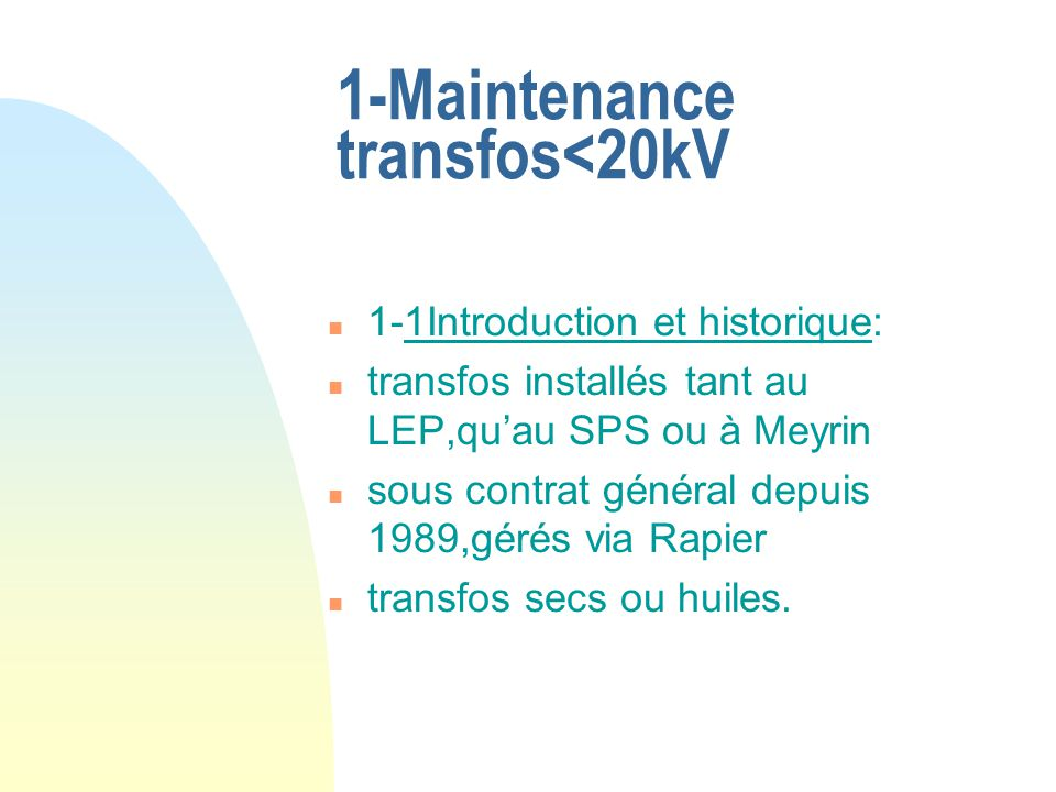 1-Maintenance transfos<20kV n 1-1Introduction et historique: n transfos installés tant au LEP,quau SPS ou à Meyrin n sous contrat général depuis 1989,gérés via Rapier n transfos secs ou huiles.