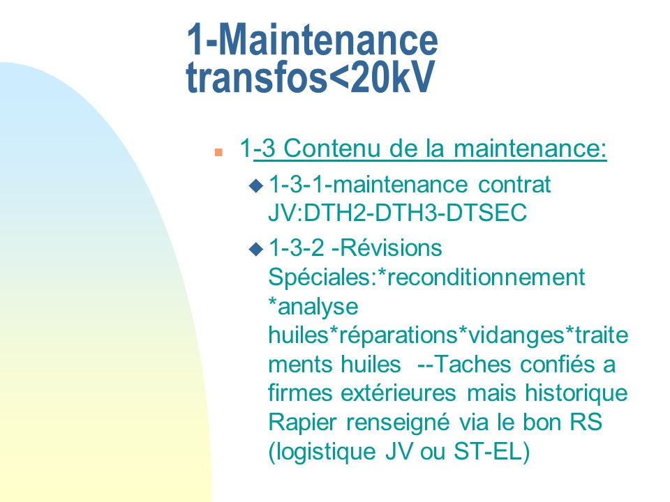 1-Maintenance transfos<20kV n 1-3 Contenu de la maintenance: u 1-3-1-maintenance contrat JV:DTH2-DTH3-DTSEC u 1-3-2 -Révisions Spéciales:*reconditionnement *analyse huiles*réparations*vidanges*traite ments huiles --Taches confiés a firmes extérieures mais historique Rapier renseigné via le bon RS (logistique JV ou ST-EL)