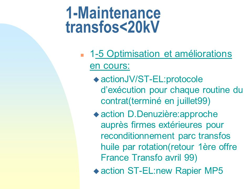 1-Maintenance transfos<20kV n 1-5 Optimisation et améliorations en cours: u actionJV/ST-EL:protocole dexécution pour chaque routine du contrat(terminé en juillet99) u action D.Denuzière:approche auprès firmes extérieures pour reconditionnement parc transfos huile par rotation(retour 1ère offre France Transfo avril 99) u action ST-EL:new Rapier MP5