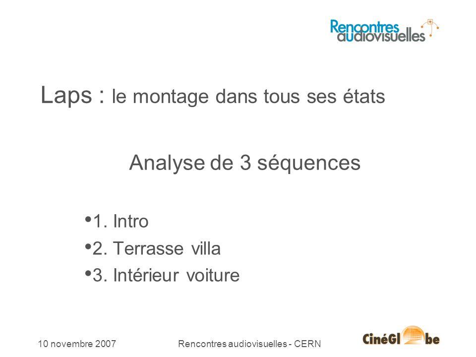 10 novembre 2007Rencontres audiovisuelles - CERN Laps : le montage dans tous ses états Analyse de 3 séquences 1. Intro 2. Terrasse villa 3. Intérieur