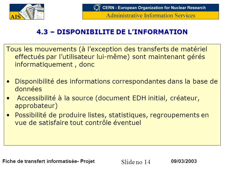 Slide no 14 09/03/2003Fiche de transfert informatisée- Projet 4.3 – DISPONIBILITE DE LINFORMATION Tous les mouvements (à lexception des transferts de matériel effectués par lutilisateur lui-même) sont maintenant gérés informatiquement, donc Disponibilité des informations correspondantes dans la base de données Accessibilité à la source (document EDH initial, créateur, approbateur) Possibilité de produire listes, statistiques, regroupements en vue de satisfaire tout contrôle éventuel