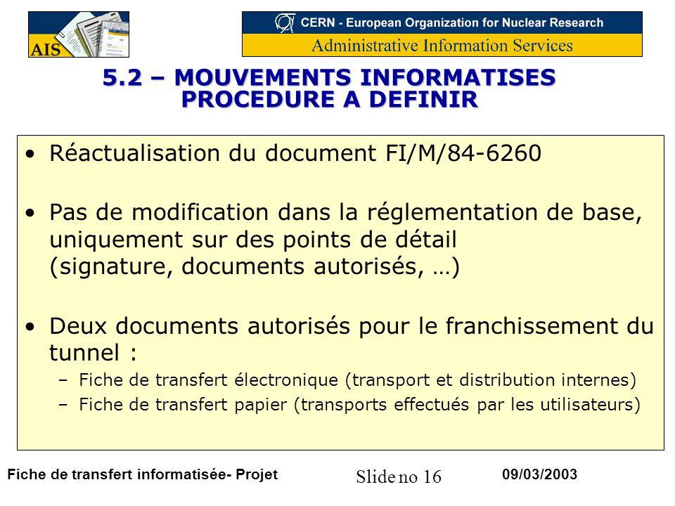 Slide no 16 09/03/2003Fiche de transfert informatisée- Projet 5.2 – MOUVEMENTS INFORMATISES PROCEDURE A DEFINIR Réactualisation du document FI/M/84-6260 Pas de modification dans la réglementation de base, uniquement sur des points de détail (signature, documents autorisés, …) Deux documents autorisés pour le franchissement du tunnel : –Fiche de transfert électronique (transport et distribution internes) –Fiche de transfert papier (transports effectués par les utilisateurs)
