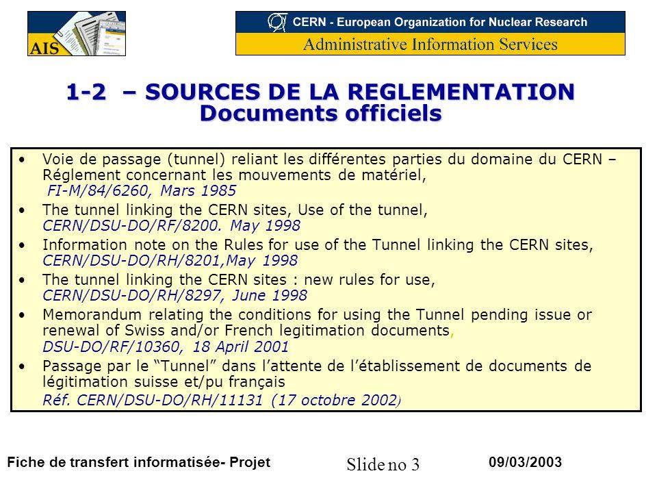 Slide no 3 09/03/2003Fiche de transfert informatisée- Projet 1-2 – SOURCES DE LA REGLEMENTATION Documents officiels Voie de passage (tunnel) reliant les différentes parties du domaine du CERN – Réglement concernant les mouvements de matériel, FI-M/84/6260, Mars 1985 The tunnel linking the CERN sites, Use of the tunnel, CERN/DSU-DO/RF/8200.