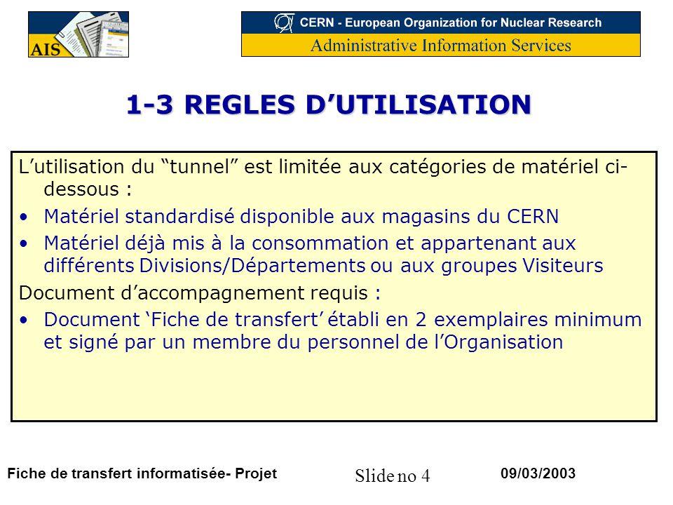 Slide no 15 09/03/2003Fiche de transfert informatisée- Projet 5.1– MOUVEMENTS INFORMATISES PROPOSITION Remplacement de la fiche de transfert papier par un document informatisé (cf modèle slide 17) Génération automatique de ce document si le mouvement rentre dans les catégories autorisées pour le passage du tunnel Plus de signature manuscrite mais référence à une procédure générale à définir entre le CERN et les autorités douanières Suisses et Françaises
