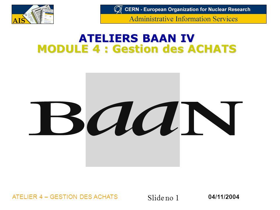 Slide no 1 04/11/2004ATELIER 4 – GESTION DES ACHATS ATELIERS BAAN IV MODULE 4 : Gestion des ACHATS