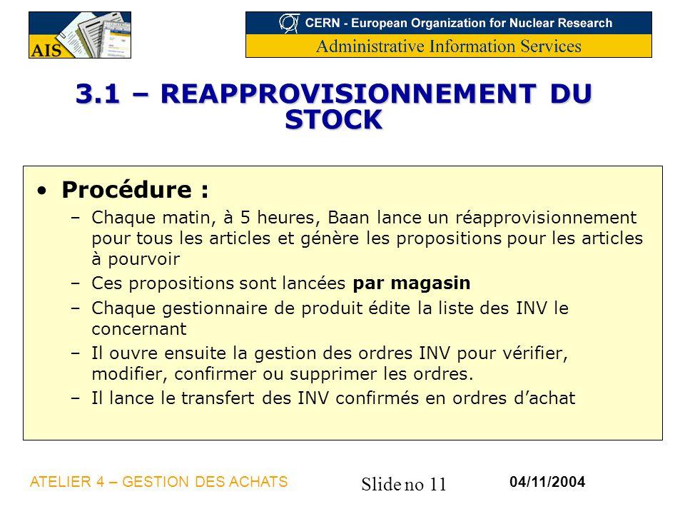 Slide no 11 04/11/2004ATELIER 4 – GESTION DES ACHATS 3.1 – REAPPROVISIONNEMENT DU STOCK Procédure : –Chaque matin, à 5 heures, Baan lance un réapprovi