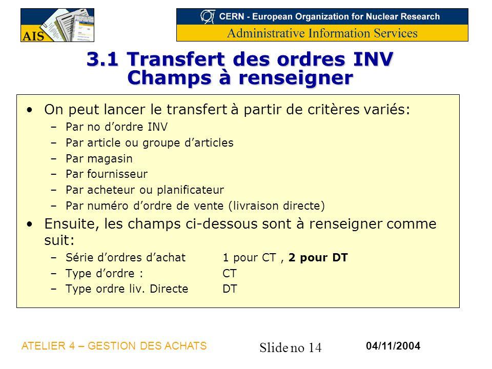 Slide no 14 04/11/2004ATELIER 4 – GESTION DES ACHATS 3.1 Transfert des ordres INV Champs à renseigner On peut lancer le transfert à partir de critères