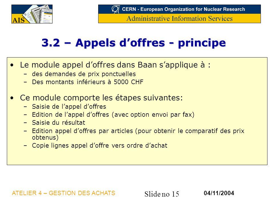 Slide no 15 04/11/2004ATELIER 4 – GESTION DES ACHATS 3.2 – Appels doffres - principe Le module appel doffres dans Baan sapplique à : –des demandes de