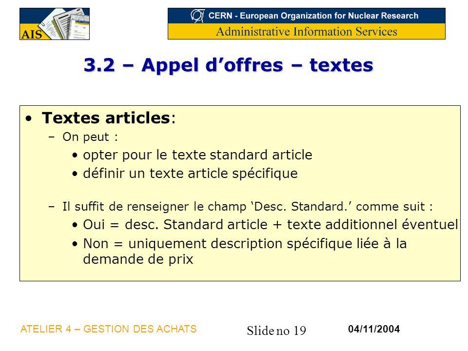 Slide no 19 04/11/2004ATELIER 4 – GESTION DES ACHATS 3.2 – Appel doffres – textes Textes articles: –On peut : opter pour le texte standard article déf