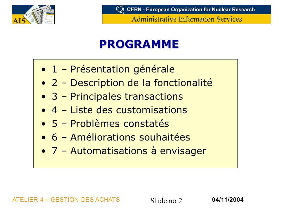 Slide no 33 04/11/2004ATELIER 4 – GESTION DES ACHATS 3.4 – Commandes – Etapes par type Commandes normales (CT,RT, CS1) ETAPEDESCRIPTIONSESSION 1Edition de commandetdpur4401m000 2Note de reçu de marchandisetdpur4410m000 3Gestion des réceptionstdpur4120m000 4Note de réclamationtdpur4420m000 5Gestion des accordstdpur4121m000 6Note de stockagetdpur4421m000 7Note de retourtdpur4411m000 10Transfert Qualiac (sauf CS1)Interface Qualiac 9Traitement des ordres reçustdpur4223m000