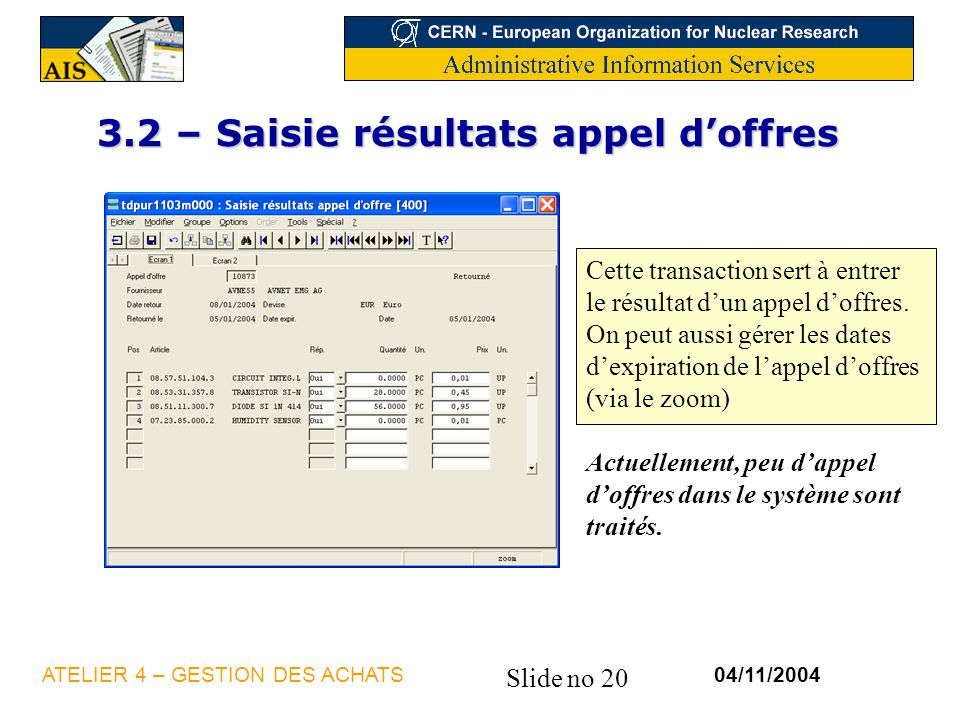 Slide no 20 04/11/2004ATELIER 4 – GESTION DES ACHATS 3.2 – Saisie résultats appel doffres Cette transaction sert à entrer le résultat dun appel doffre