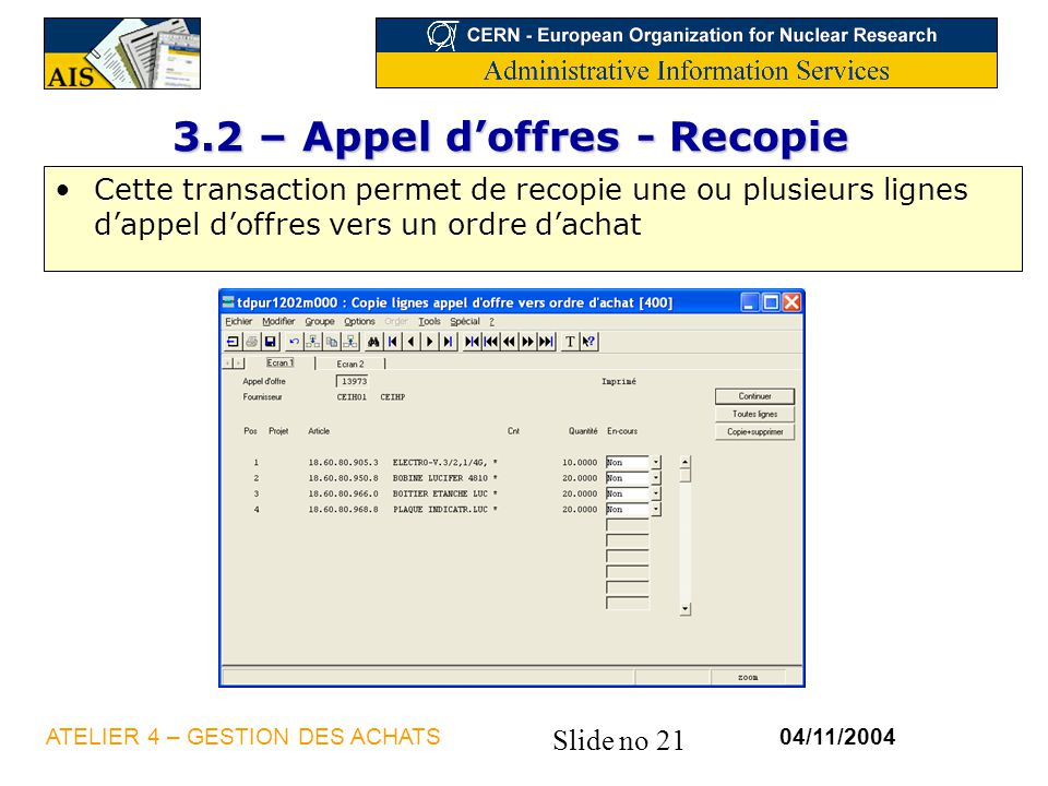Slide no 21 04/11/2004ATELIER 4 – GESTION DES ACHATS 3.2 – Appel doffres - Recopie Cette transaction permet de recopie une ou plusieurs lignes dappel