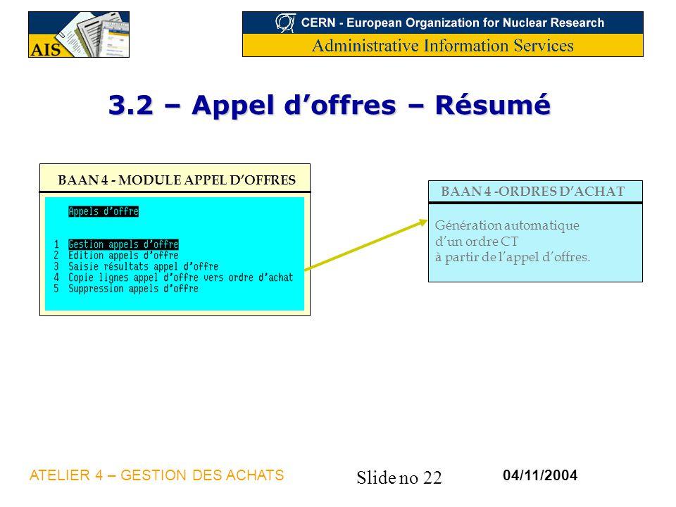 Slide no 22 04/11/2004ATELIER 4 – GESTION DES ACHATS 3.2 – Appel doffres – Résumé BAAN 4 - MODULE APPEL DOFFRES BAAN 4 -ORDRES DACHAT Génération autom