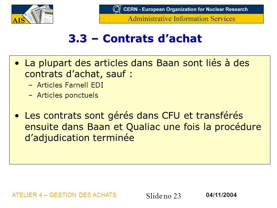 Slide no 23 04/11/2004ATELIER 4 – GESTION DES ACHATS 3.3 – Contrats dachat La plupart des articles dans Baan sont liés à des contrats dachat, sauf : –