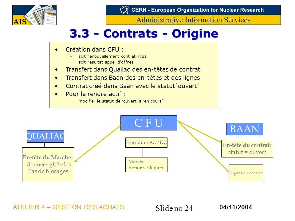 Slide no 24 04/11/2004ATELIER 4 – GESTION DES ACHATS 3.3 - Contrats - Origine Création dans CFU : –soit renouvellement contrat initial –soit résultat