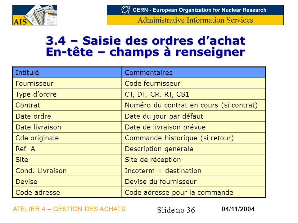 Slide no 36 04/11/2004ATELIER 4 – GESTION DES ACHATS 3.4 – Saisie des ordres dachat En-tête – champs à renseigner IntituléCommentaires FournisseurCode
