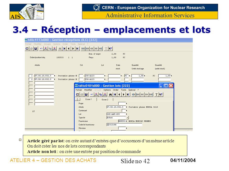 Slide no 42 04/11/2004ATELIER 4 – GESTION DES ACHATS 3.4 – Réception – emplacements et lots Article géré par lot: on crée autant dentrées que doccuren