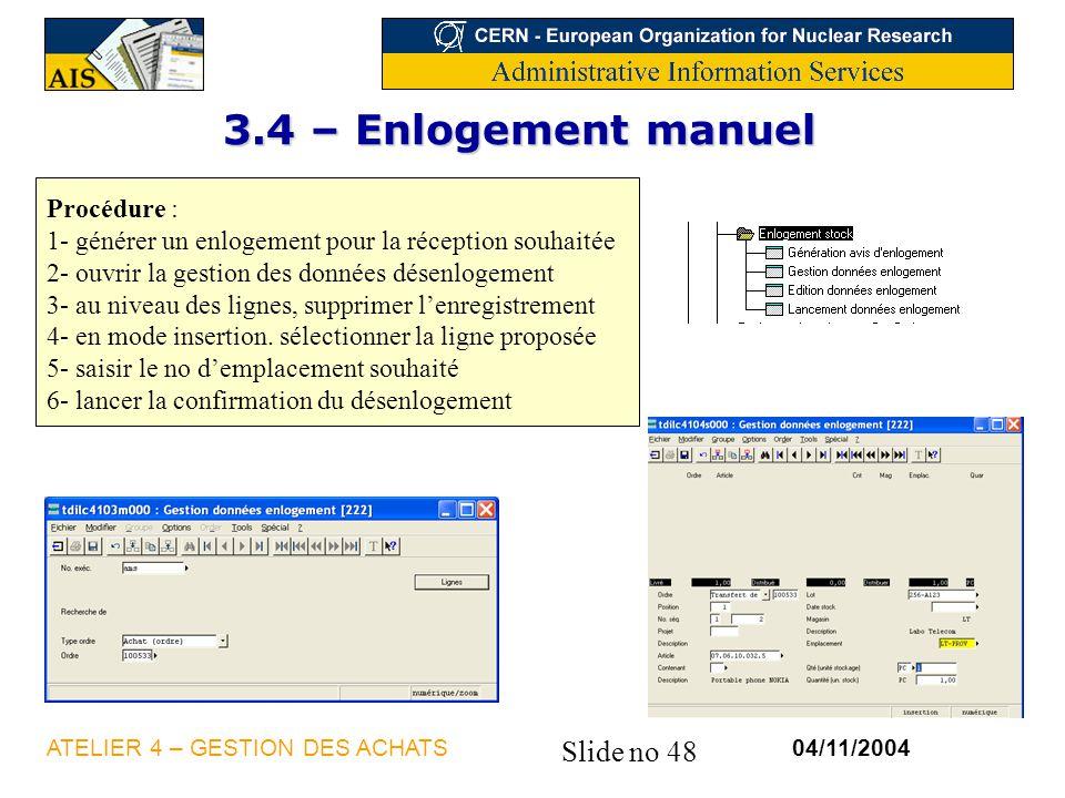 Slide no 48 04/11/2004ATELIER 4 – GESTION DES ACHATS 3.4 – Enlogement manuel Procédure : 1- générer un enlogement pour la réception souhaitée 2- ouvri