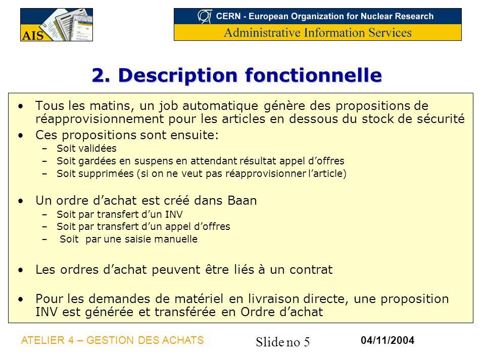 Slide no 5 04/11/2004ATELIER 4 – GESTION DES ACHATS 2. Description fonctionnelle Tous les matins, un job automatique génère des propositions de réappr