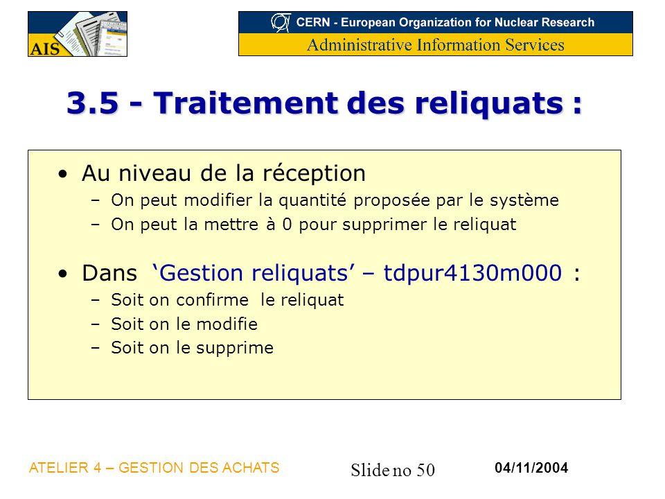 Slide no 50 04/11/2004ATELIER 4 – GESTION DES ACHATS 3.5 - Traitement des reliquats : Au niveau de la réception –On peut modifier la quantité proposée